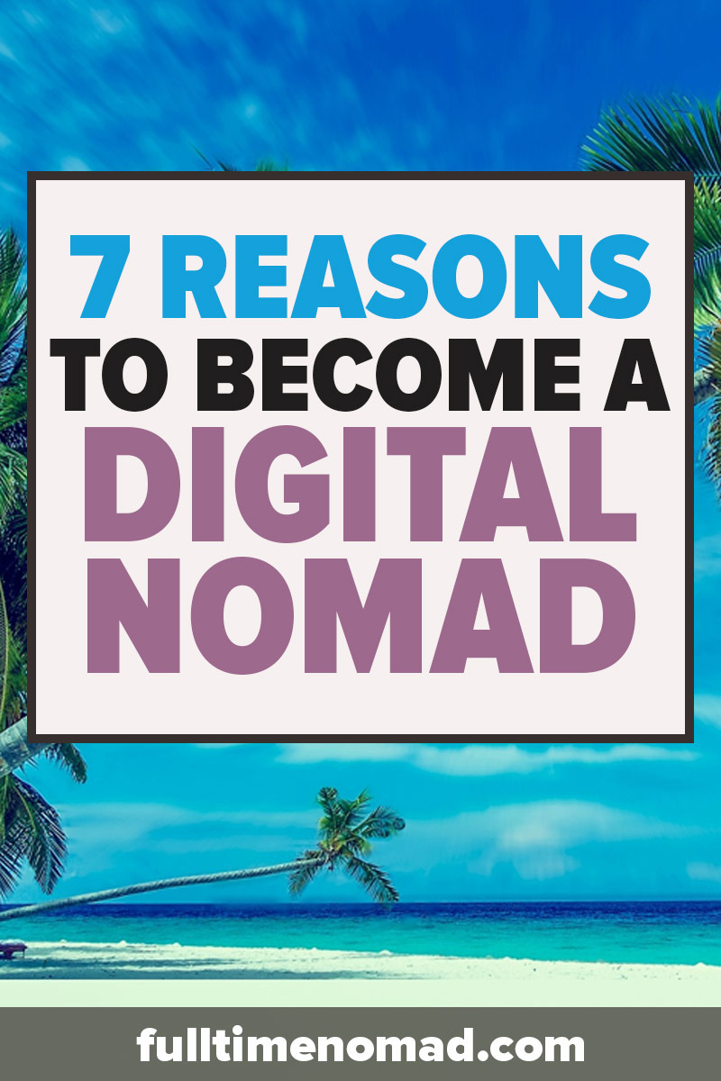 Life shouldn't be lived according to someone else's rules. Here are the top 7 reasons to become a digital nomad & start creating your life the way you want. | FulltimeNomad.com