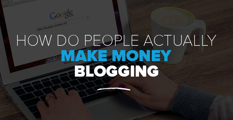How Do People ACTUALLY Make Money From Blogging?
