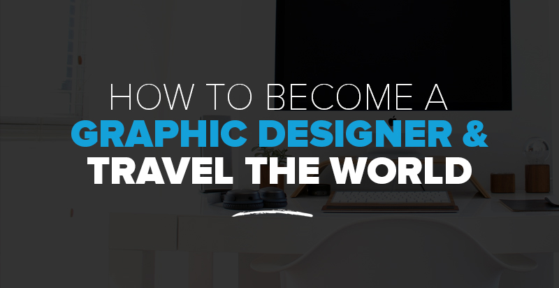 How to Become A Graphic Designer & Travel the World