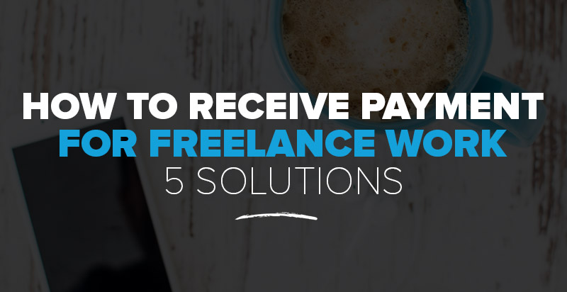 How to Receive Payment for Freelance Work: 5 Freelancer Payment Solutions