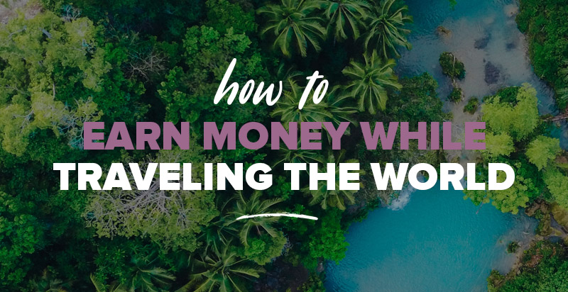 Earn Money While Travelling: 11 Online Jobs That Allow You To Travel and Earn