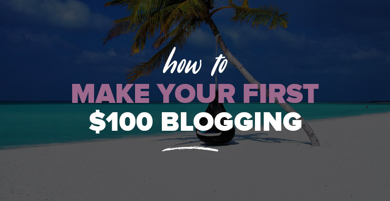 Make Money Blogging (for Beginners): How to Make Your First $100