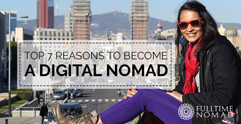 Top 7 Reasons to Become a Digital Nomad and Create the Life You Want