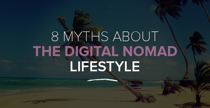 8 Myths About the Digital Nomad Lifestyle That Are Holding You Back