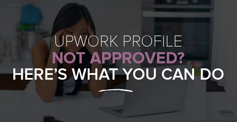 Upwork Profile Not Approved? Here's What You Can Do