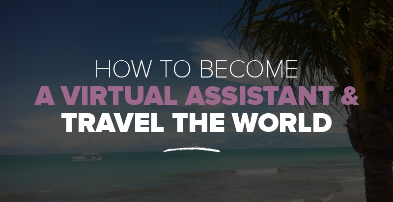 How to Become A Virtual Assistant and Travel the World