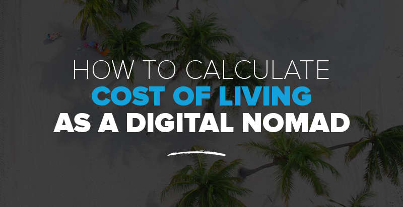 How to Calculate Your Cost of Living as a Digital Nomad