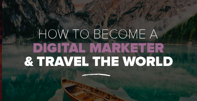 How to Become a Digital Marketer & Travel the World