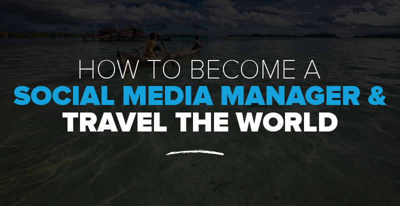 How to Become a Social Media Manager & Travel The World