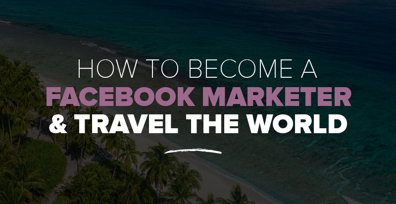 How to Become a Facebook Marketer & Travel the World