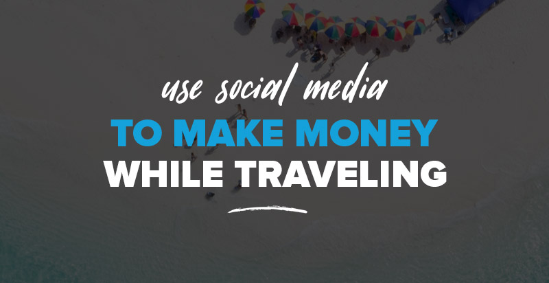 Get Paid to Travel: Use Social Media to Make Money While Traveling