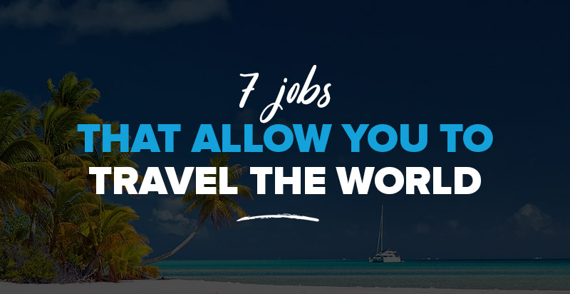 Best Travel Jobs: 7 Jobs That Will Allow You To Travel