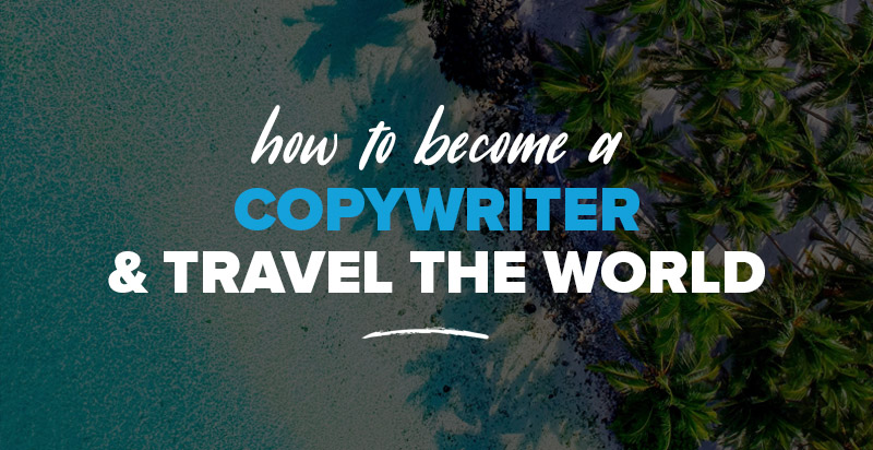 How to Become a Copywriter & Travel the World